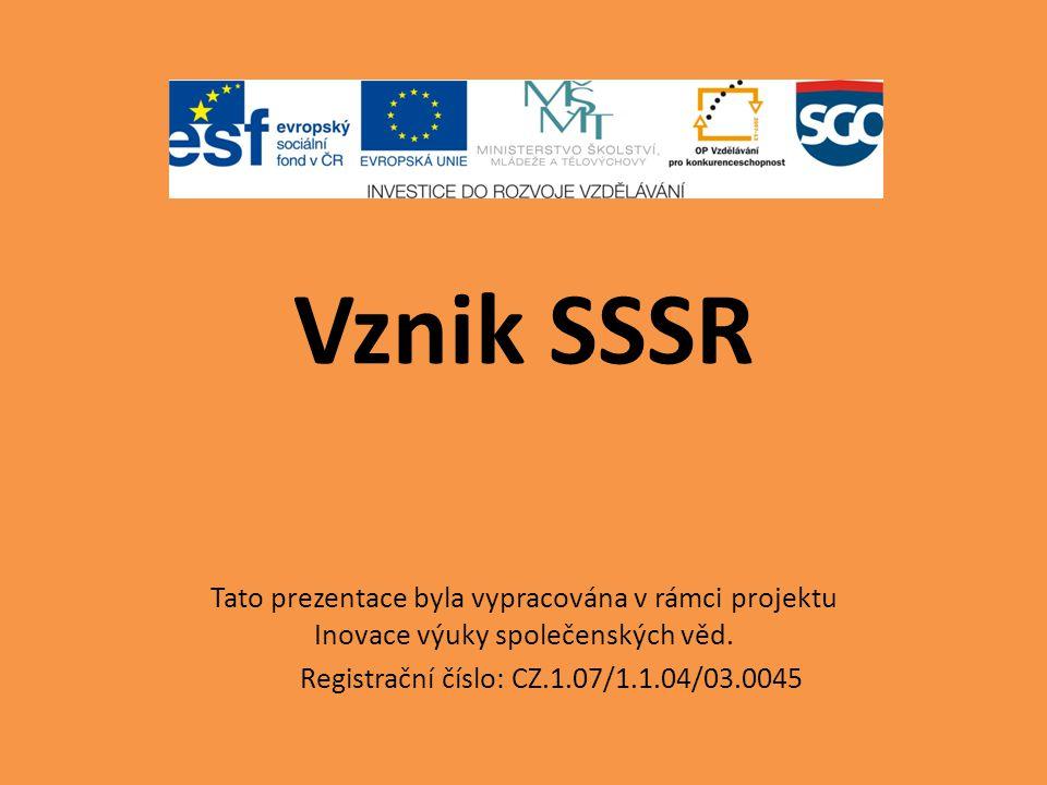 Vznik SSSR Tato prezentace byla vypracována v rámci projektu Inovace výuky společenských věd. Registrační číslo: CZ.1.07/1.1.04/03.0045
