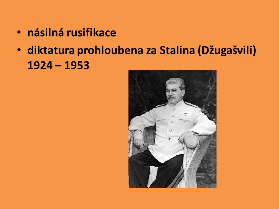 násilná rusifikace diktatura prohloubena za Stalina (Džugašvili) 1924 – 1953