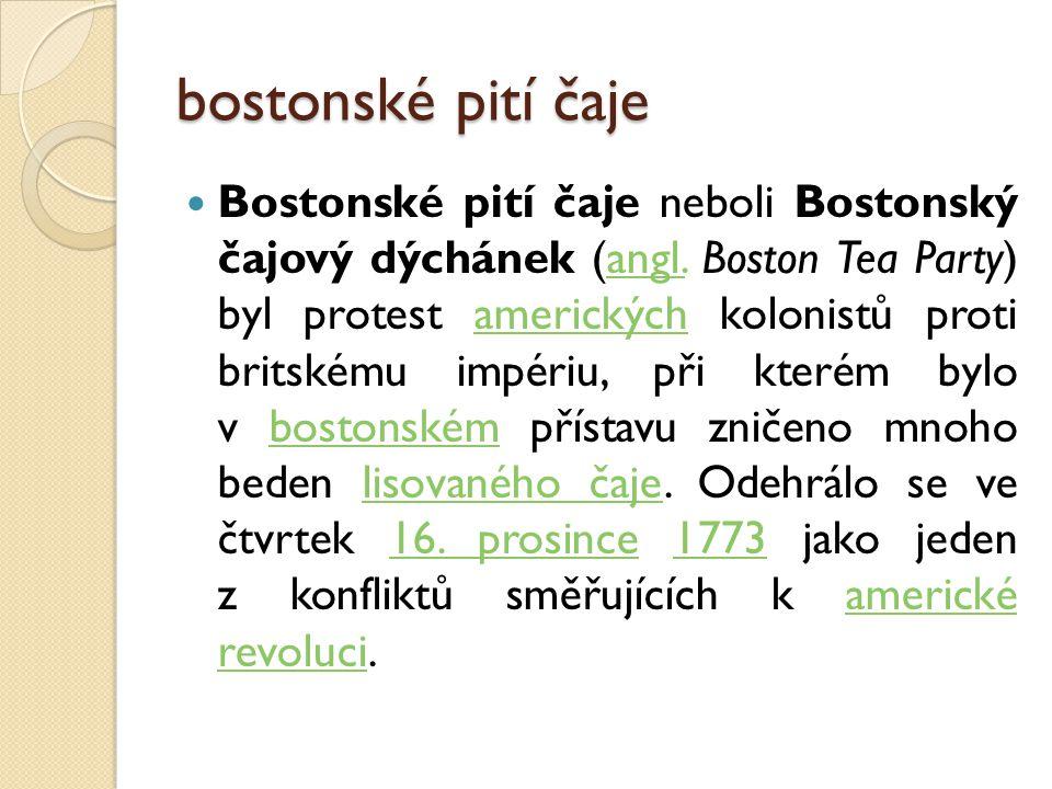bostonské pití čaje Bostonské pití čaje neboli Bostonský čajový dýchánek (angl. Boston Tea Party) byl protest amerických kolonistů proti britskému imp