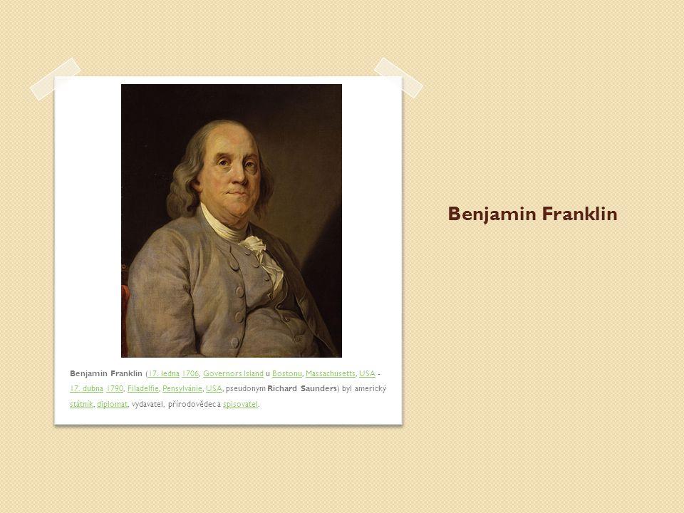 Benjamin Franklin Benjamin Franklin (17. ledna 1706, Governors Island u Bostonu, Massachusetts, USA - 17. dubna 1790, Filadelfie, Pensylvánie, USA, ps