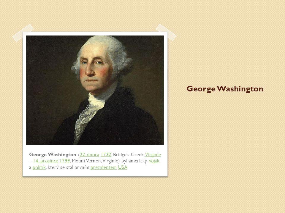 George Washington George Washington (22. února 1732, Bridge's Creek, Virginie – 14. prosince 1799, Mount Vernon, Virginie) byl americký voják a politi