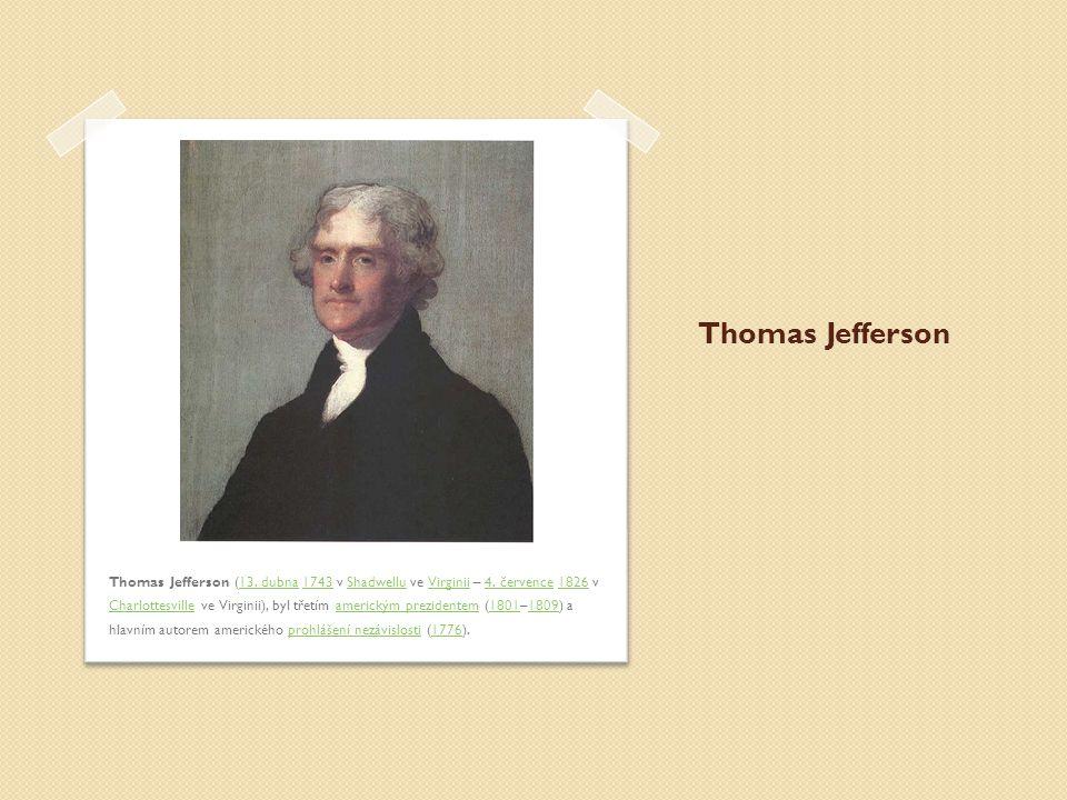 Thomas Jefferson Thomas Jefferson (13. dubna 1743 v Shadwellu ve Virginii – 4. července 1826 v Charlottesville ve Virginii), byl třetím americkým prez