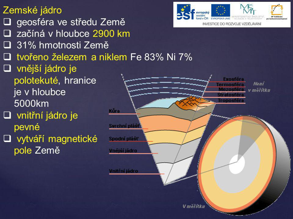 Zemské jádro  geosféra ve středu Země  začíná v hloubce 2900 km  31% hmotnosti Země  tvořeno železem a niklem Fe 83% Ni 7%  vnější jádro je polot