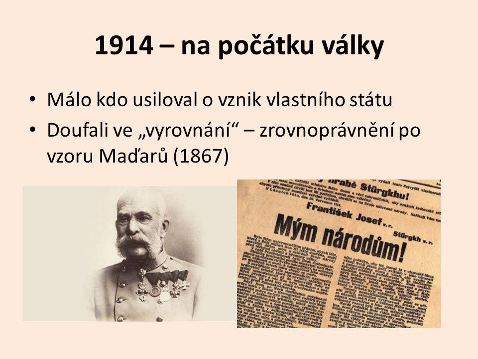 """1914 – na počátku války Málo kdo usiloval o vznik vlastního státu Doufali ve """"vyrovnání"""" – zrovnoprávnění po vzoru Maďarů (1867)"""