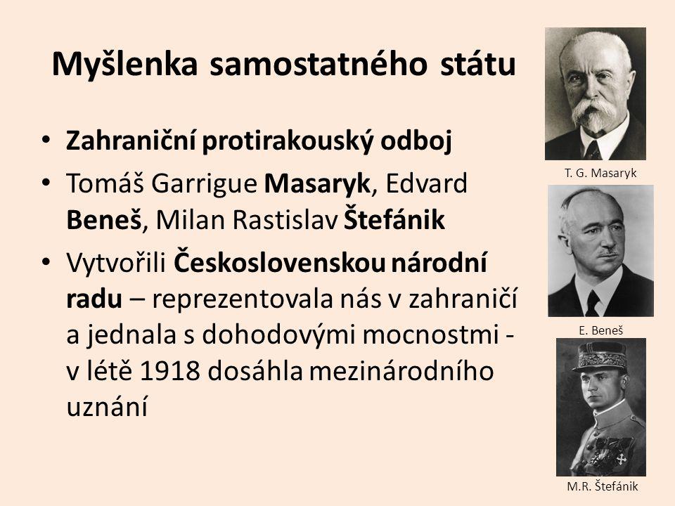Myšlenka samostatného státu Zahraniční protirakouský odboj Tomáš Garrigue Masaryk, Edvard Beneš, Milan Rastislav Štefánik Vytvořili Československou ná
