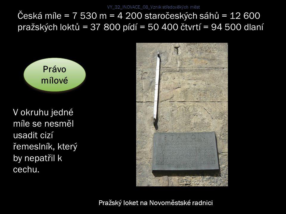 Právo mílové V okruhu jedné míle se nesměl usadit cizí řemeslník, který by nepatřil k cechu. Česká míle = 7 530 m = 4 200 staročeských sáhů = 12 600 p