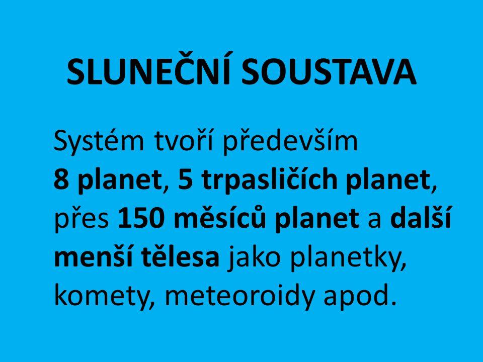 SLUNEČNÍ SOUSTAVA Systém tvoří především 8 planet, 5 trpasličích planet, přes 150 měsíců planet a další menší tělesa jako planetky, komety, meteoroidy apod.