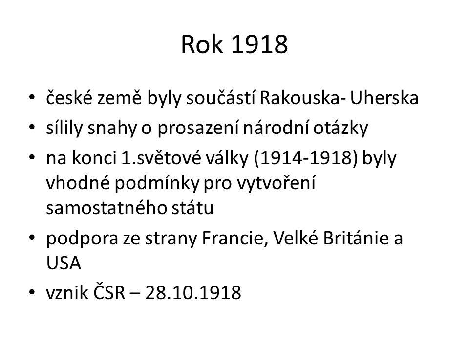 Rok 1918 české země byly součástí Rakouska- Uherska sílily snahy o prosazení národní otázky na konci 1.světové války (1914-1918) byly vhodné podmínky pro vytvoření samostatného státu podpora ze strany Francie, Velké Británie a USA vznik ČSR – 28.10.1918