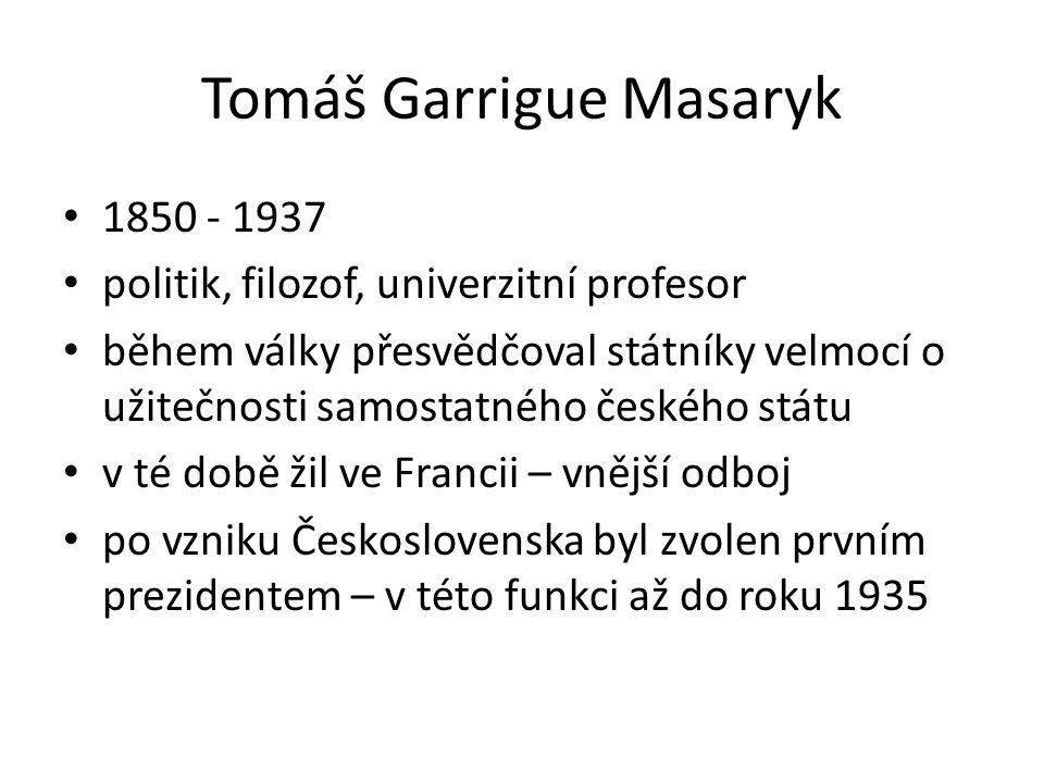 Tomáš Garrigue Masaryk 1850 - 1937 politik, filozof, univerzitní profesor během války přesvědčoval státníky velmocí o užitečnosti samostatného českého státu v té době žil ve Francii – vnější odboj po vzniku Československa byl zvolen prvním prezidentem – v této funkci až do roku 1935