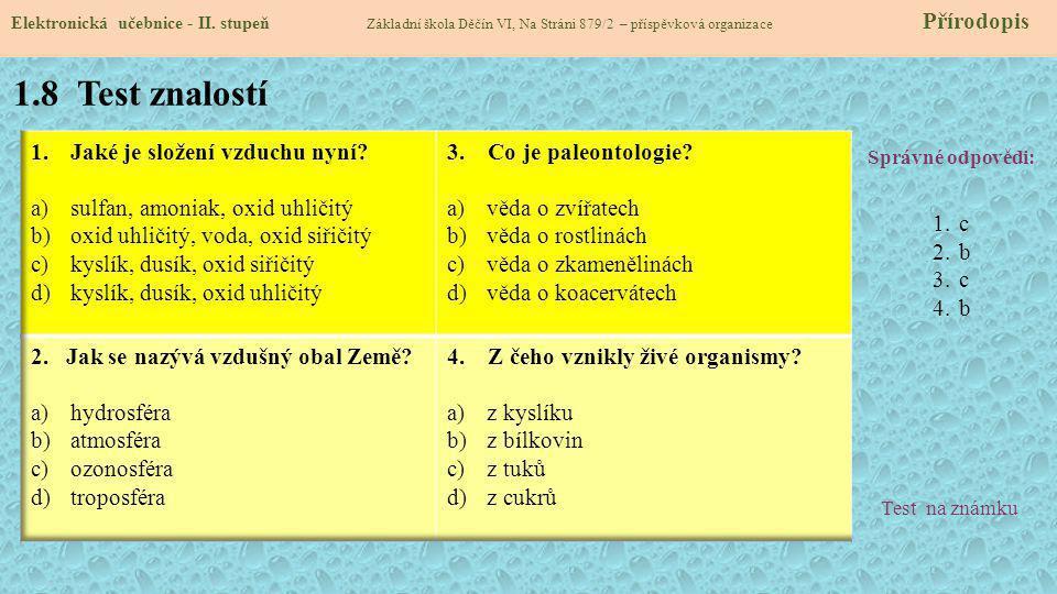 1.8 Test znalostí Správné odpovědi: 1.c 2.b 3.c 4.b Test na známku Elektronická učebnice - II. stupeň Základní škola Děčín VI, Na Stráni 879/2 – přísp