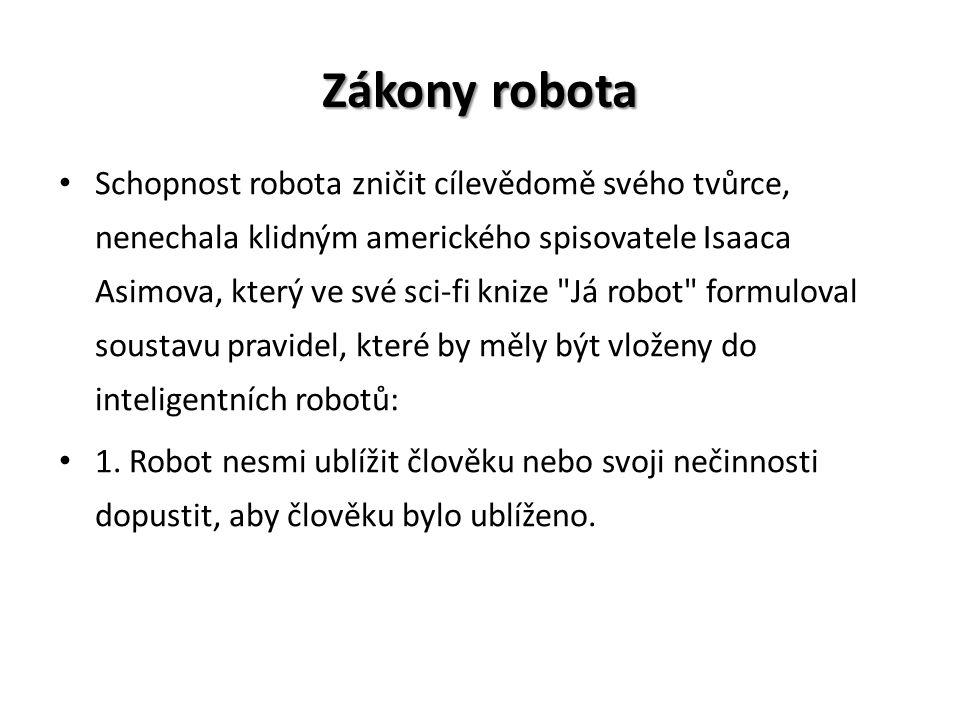 Zákony robota Schopnost robota zničit cílevědomě svého tvůrce, nenechala klidným amerického spisovatele Isaaca Asimova, který ve své sci-fi knize Já robot formuloval soustavu pravidel, které by měly být vloženy do inteligentních robotů: 1.