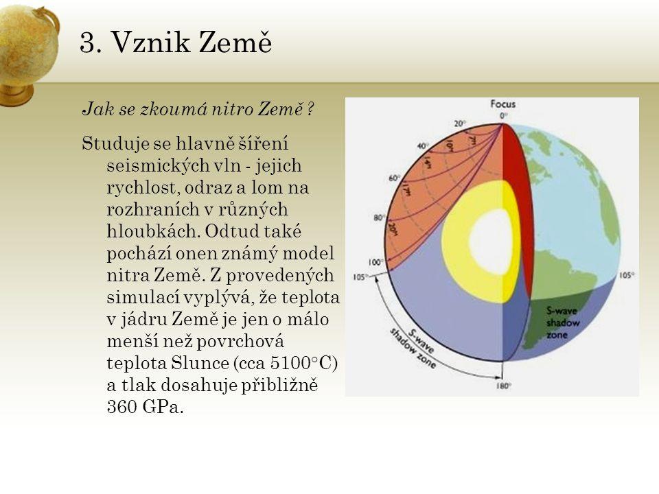 3. Vznik Země Jak se zkoumá nitro Země ? Studuje se hlavně šíření seismických vln - jejich rychlost, odraz a lom na rozhraních v různých hloubkách. Od
