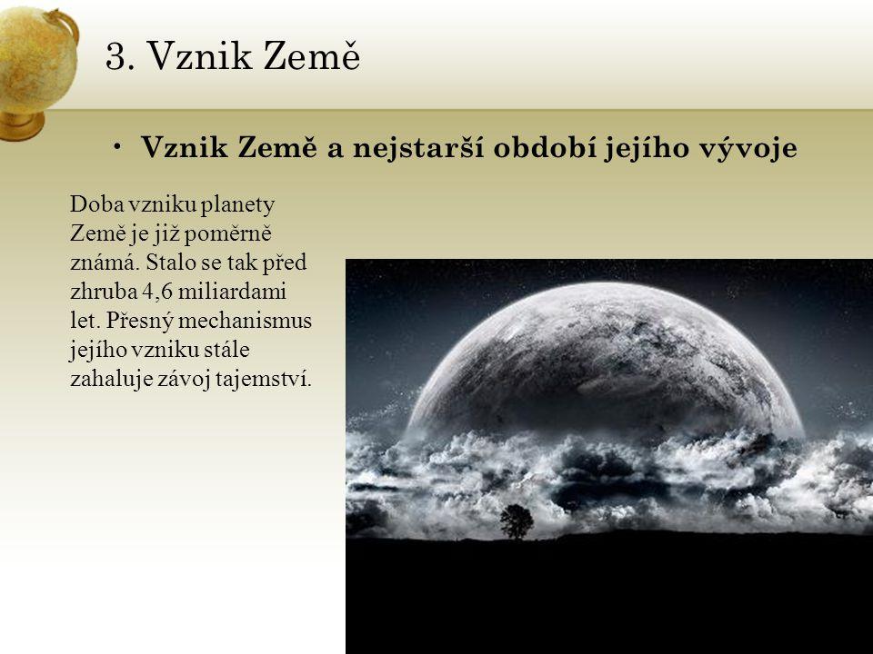 3. Vznik Země Vznik Země a nejstarší období jejího vývoje Doba vzniku planety Země je již poměrně známá. Stalo se tak před zhruba 4,6 miliardami let.