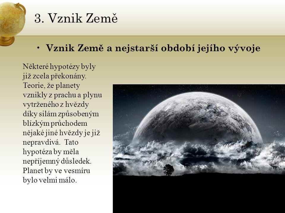 3. Vznik Země Vznik Země a nejstarší období jejího vývoje Některé hypotézy byly již zcela překonány. Teorie, že planety vznikly z prachu a plynu vytrž