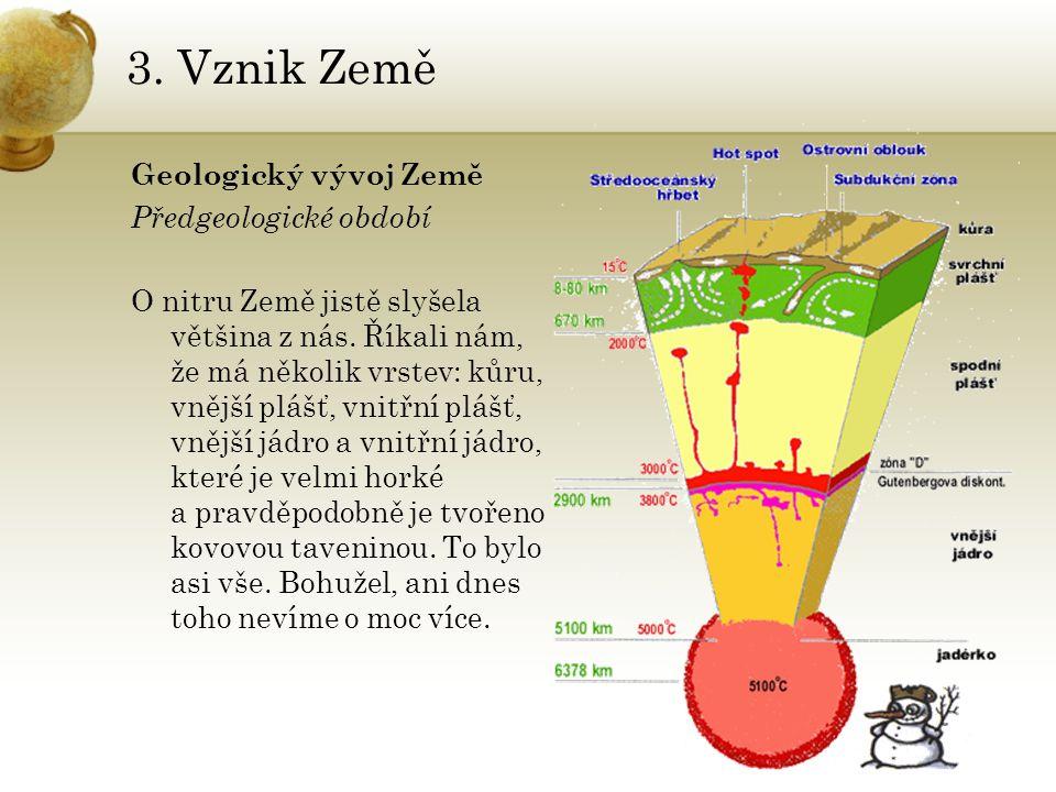 3. Vznik Země Geologický vývoj Země Předgeologické období O nitru Země jistě slyšela většina z nás. Říkali nám, že má několik vrstev: kůru, vnější plá