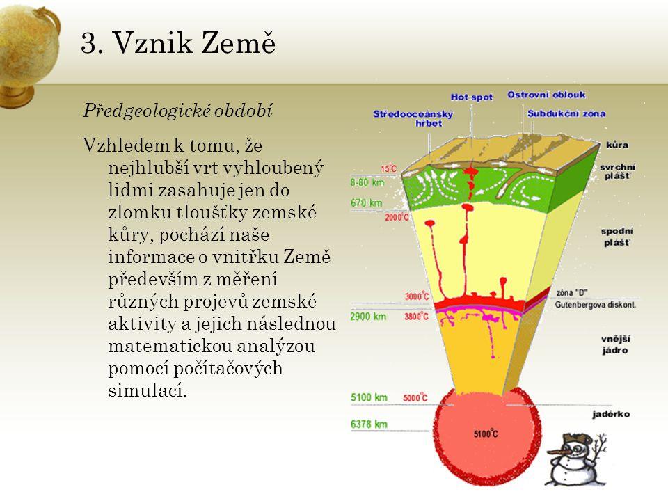 3. Vznik Země Předgeologické období Vzhledem k tomu, že nejhlubší vrt vyhloubený lidmi zasahuje jen do zlomku tloušťky zemské kůry, pochází naše infor