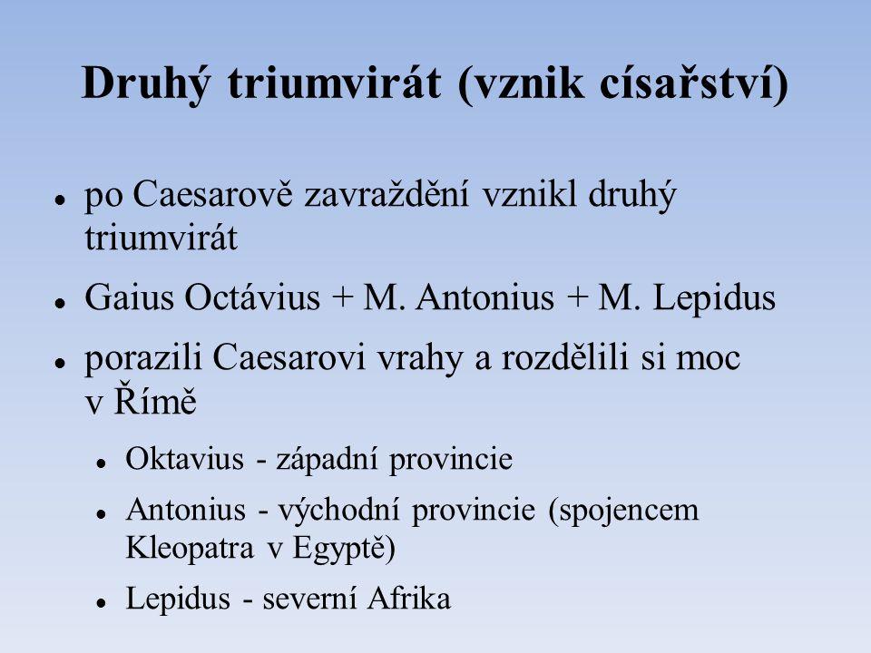 Druhý triumvirát (vznik císařství) po Caesarově zavraždění vznikl druhý triumvirát Gaius Octávius + M. Antonius + M. Lepidus porazili Caesarovi vrahy