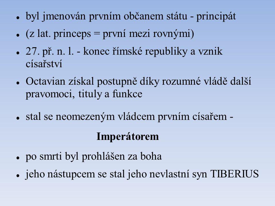 byl jmenován prvním občanem státu - principát (z lat. princeps = první mezi rovnými) 27. př. n. l. - konec římské republiky a vznik císařství Octavian