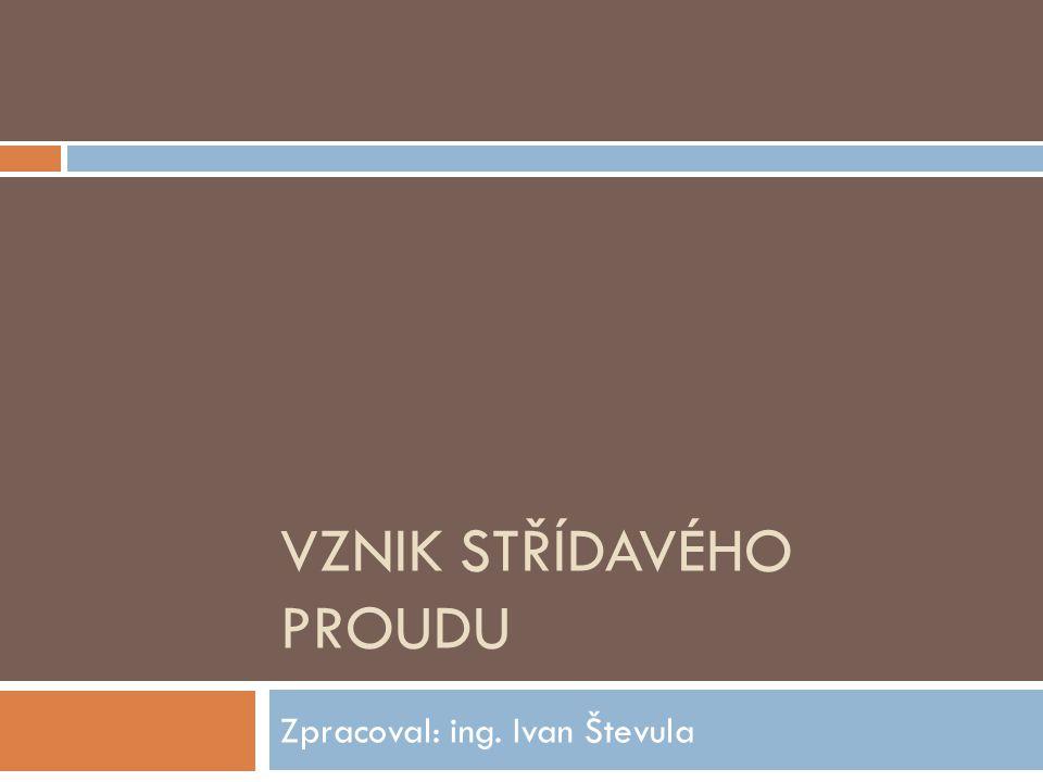 VZNIK STŘÍDAVÉHO PROUDU Zpracoval: ing. Ivan Števula