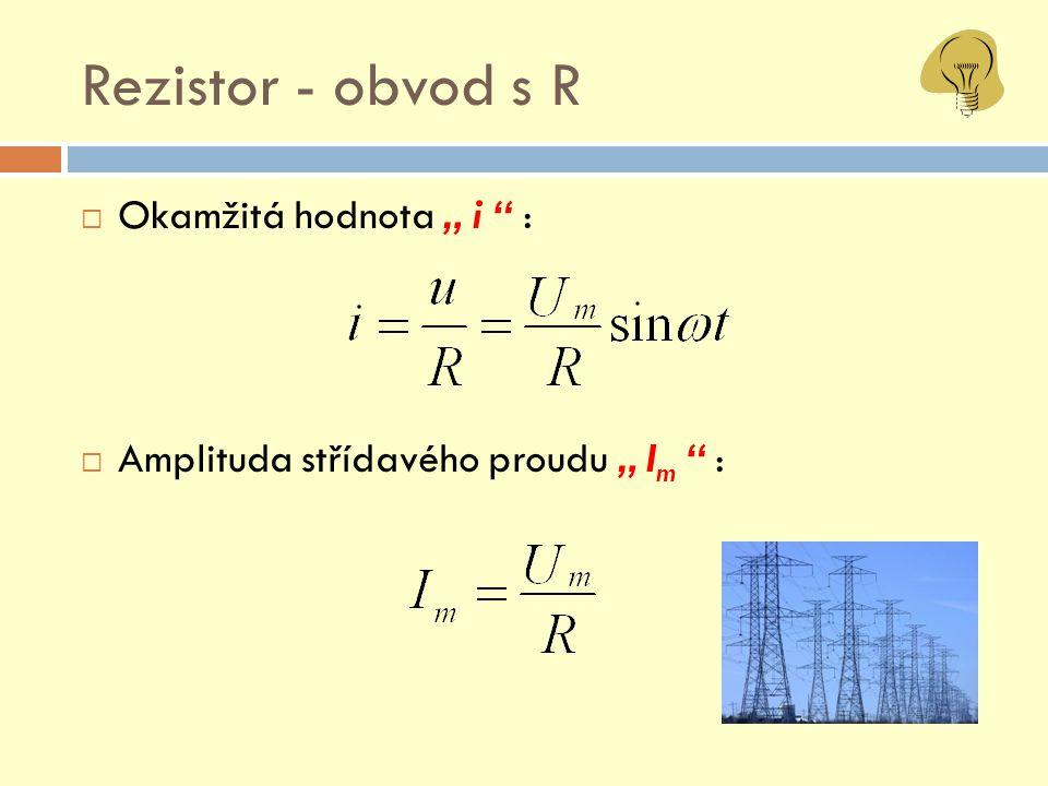 Rezistor – obvod s R  Ohmův zákon  Amplituda střídavého proudu nezávisí na jeho frekvenci  Rezistance V A R u i ~