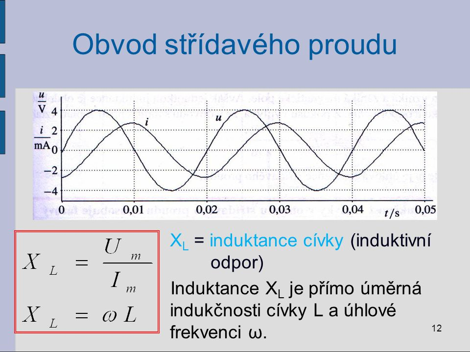 Obvod střídavého proudu X L = induktance cívky (induktivní odpor) Induktance X L je přímo úměrná indukčnosti cívky L a úhlové frekvenci ω. 12