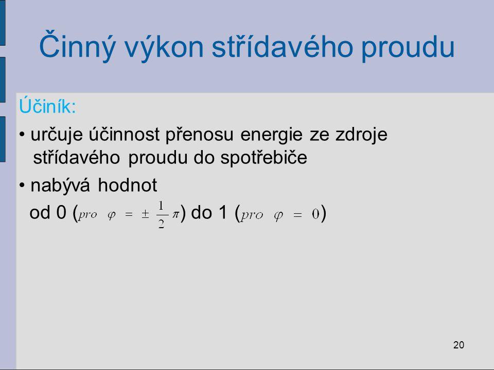 Činný výkon střídavého proudu Účiník: určuje účinnost přenosu energie ze zdroje střídavého proudu do spotřebiče nabývá hodnot od 0 ( ) do 1 ( ) 20