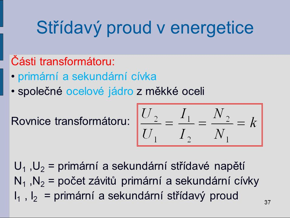 Střídavý proud v energetice Části transformátoru: primární a sekundární cívka společné ocelové jádro z měkké oceli Rovnice transformátoru: U 1,U 2 = p