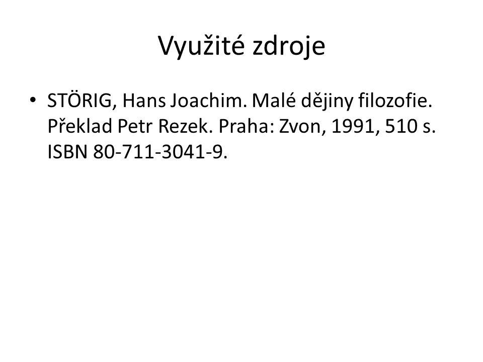 Využité zdroje STÖRIG, Hans Joachim. Malé dějiny filozofie. Překlad Petr Rezek. Praha: Zvon, 1991, 510 s. ISBN 80-711-3041-9.