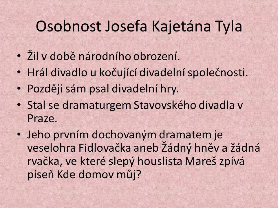 Osobnost Josefa Kajetána Tyla Žil v době národního obrození. Hrál divadlo u kočující divadelní společnosti. Později sám psal divadelní hry. Stal se dr