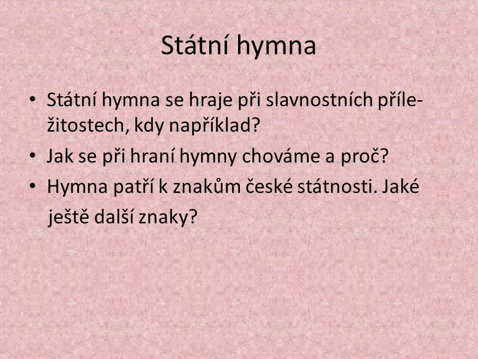 Státní hymna Státní hymna se hraje při slavnostních příle- žitostech, kdy například? Jak se při hraní hymny chováme a proč? Hymna patří k znakům české