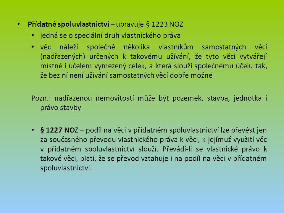 Přídatné spoluvlastnictví – upravuje § 1223 NOZ jedná se o speciální druh vlastnického práva věc náleží společně několika vlastníkům samostatných věcí