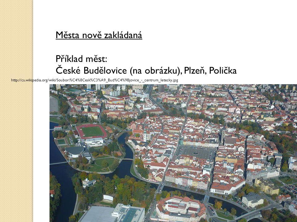 Města nově zakládaná Příklad měst: České Budělovice (na obrázku), Plzeň, Polička http://cs.wikipedia.org/wiki/Soubor:%C4%8Cesk%C3%A9_Bud%C4%9Bjovice_-