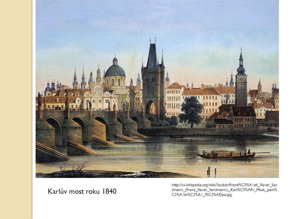 Karlův most roku 1840 http://cs.wikipedia.org/wiki/Soubor:Franti%C5%A1ek_Xaver_San dmann_(Franz_Xaver_Sandmann),_Karl%C5%AFv_Most,_pam% C3%A1tn%C3%A1_