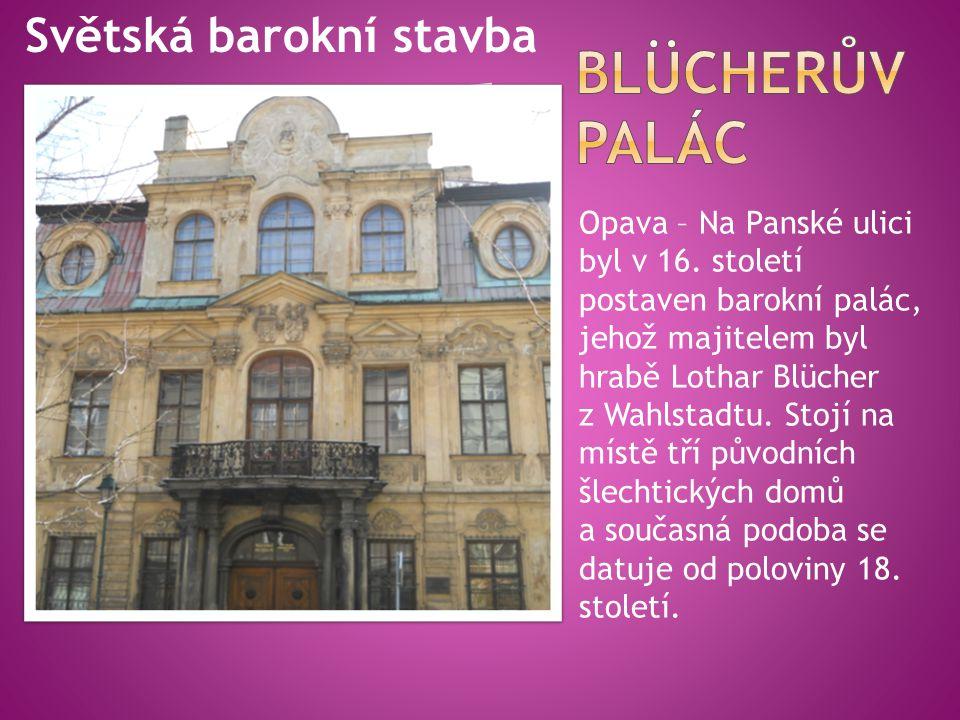 Opava – Na Panské ulici byl v 16. století postaven barokní palác, jehož majitelem byl hrabě Lothar Blücher z Wahlstadtu. Stojí na místě tří původních