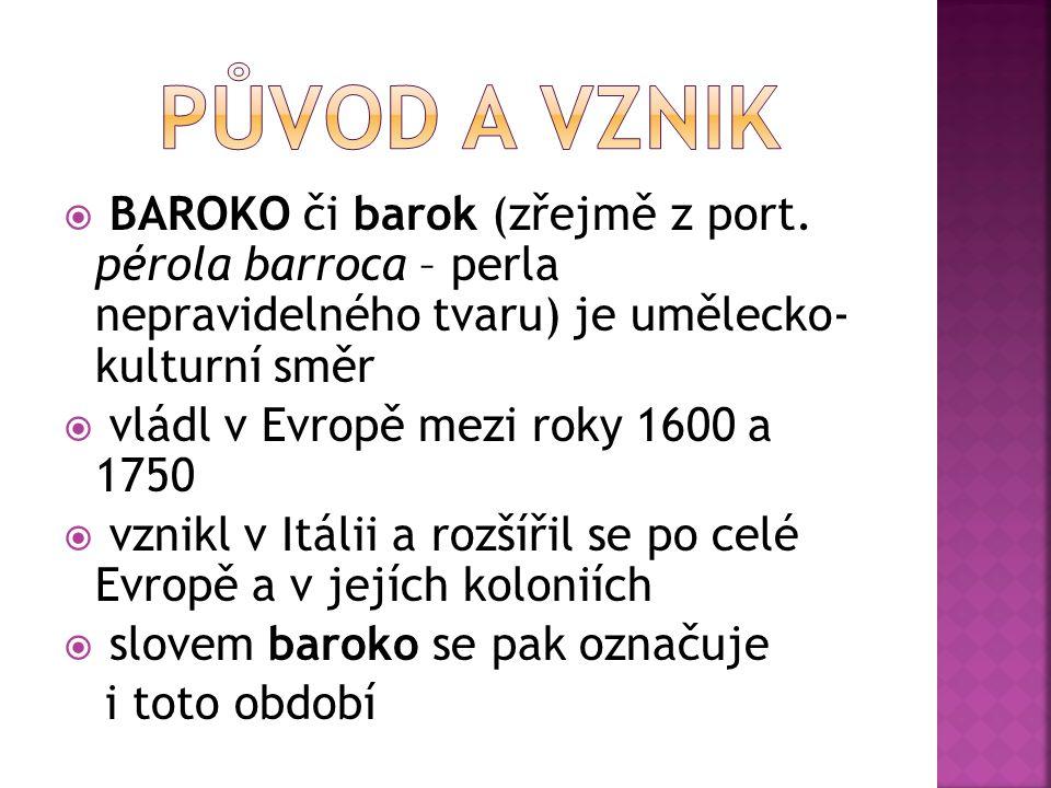  BAROKO či barok (zřejmě z port. pérola barroca – perla nepravidelného tvaru) je umělecko- kulturní směr  vládl v Evropě mezi roky 1600 a 1750  vzn