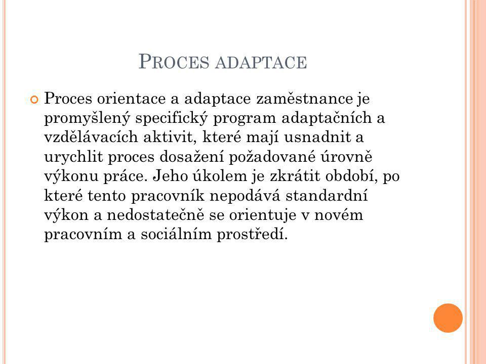 P ROCES ADAPTACE Proces orientace a adaptace zaměstnance je promyšlený specifický program adaptačních a vzdělávacích aktivit, které mají usnadnit a urychlit proces dosažení požadované úrovně výkonu práce.