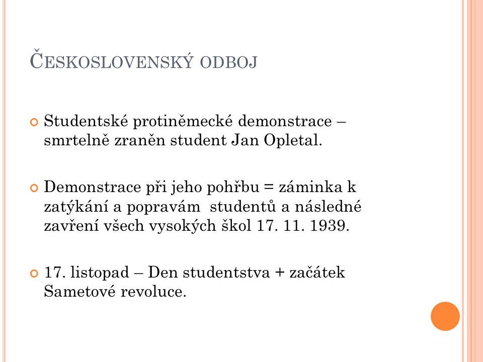 Č ESKOSLOVENSKÝ ODBOJ Studentské protiněmecké demonstrace – smrtelně zraněn student Jan Opletal. Demonstrace při jeho pohřbu = záminka k zatýkání a po