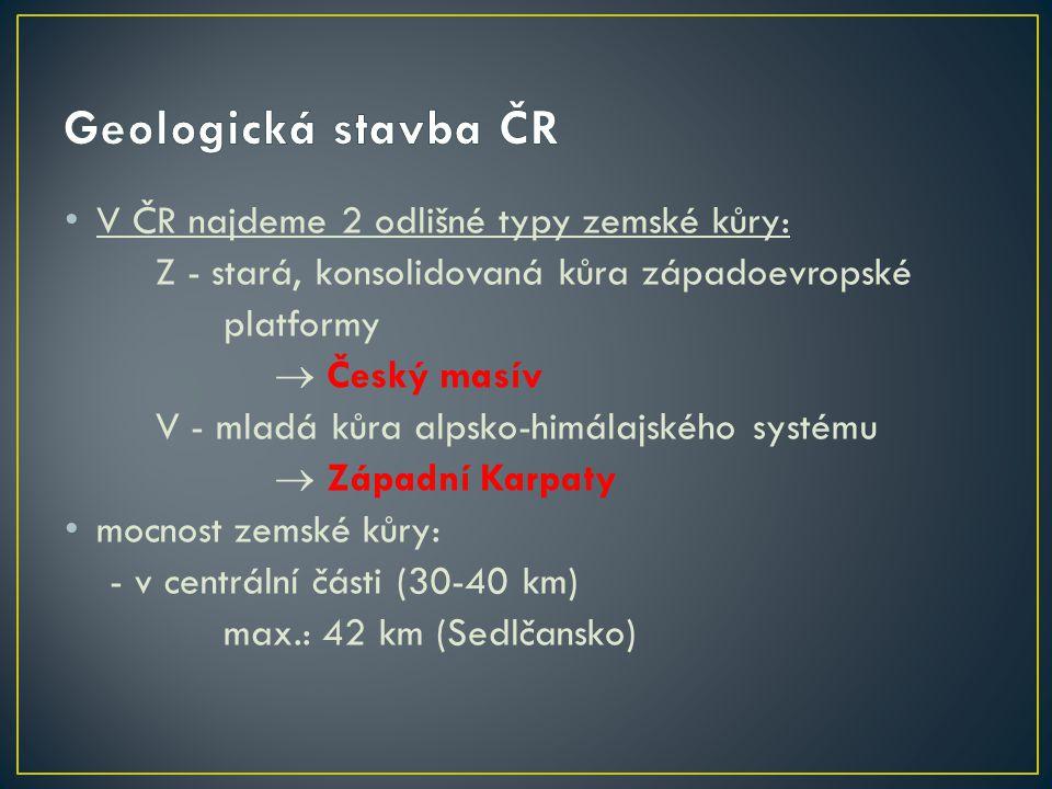 V ČR najdeme 2 odlišné typy zemské kůry: Z - stará, konsolidovaná kůra západoevropské platformy  Český masív V - mladá kůra alpsko-himálajského systé