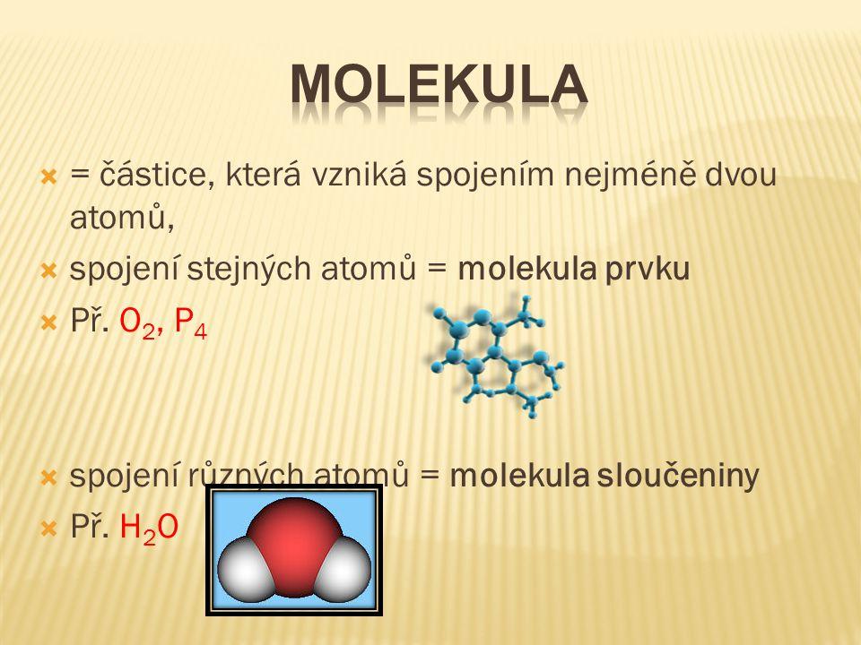 = částice, která vzniká spojením nejméně dvou atomů,  spojení stejných atomů = molekula prvku  Př. O 2, P 4  spojení různých atomů = molekula slo