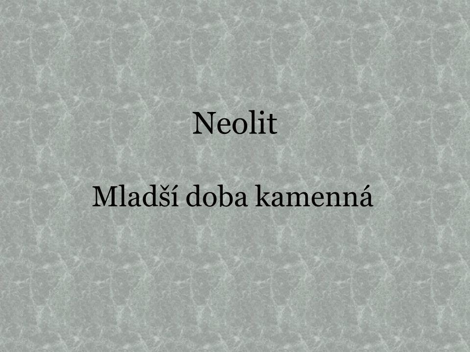 Mladší doba kamenná Neolit (5500-4300 př.n.l.) Jedna z nejdůležitějších změn v dějinách člověka.