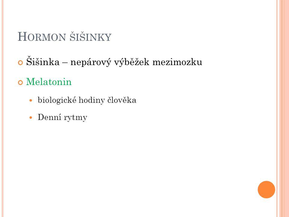 H ORMON ŠIŠINKY Šišinka – nepárový výběžek mezimozku Melatonin biologické hodiny člověka Denní rytmy