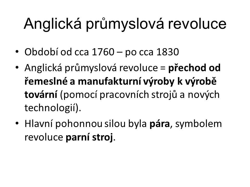 Anglická průmyslová revoluce Období od cca 1760 – po cca 1830 Anglická průmyslová revoluce = přechod od řemeslné a manufakturní výroby k výrobě továrn