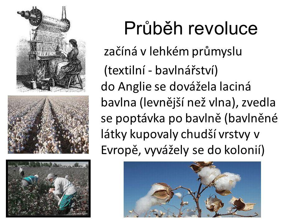 Průběh revoluce začíná v lehkém průmyslu (textilní - bavlnářství) do Anglie se dovážela laciná bavlna (levnější než vlna), zvedla se poptávka po bavln