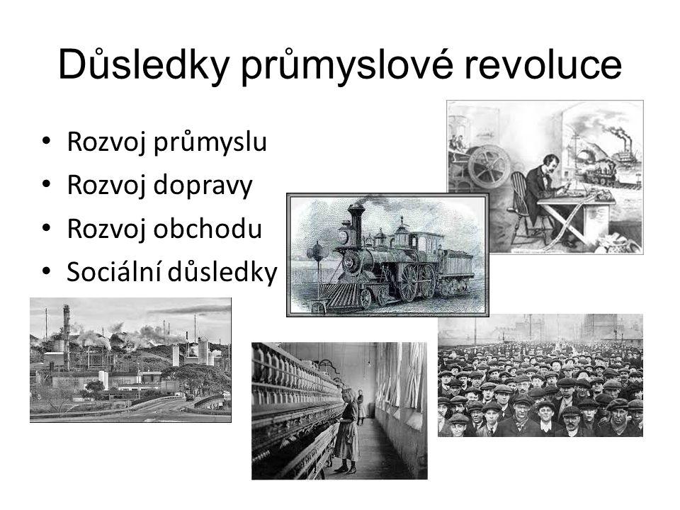 Důsledky průmyslové revoluce Rozvoj průmyslu Rozvoj dopravy Rozvoj obchodu Sociální důsledky