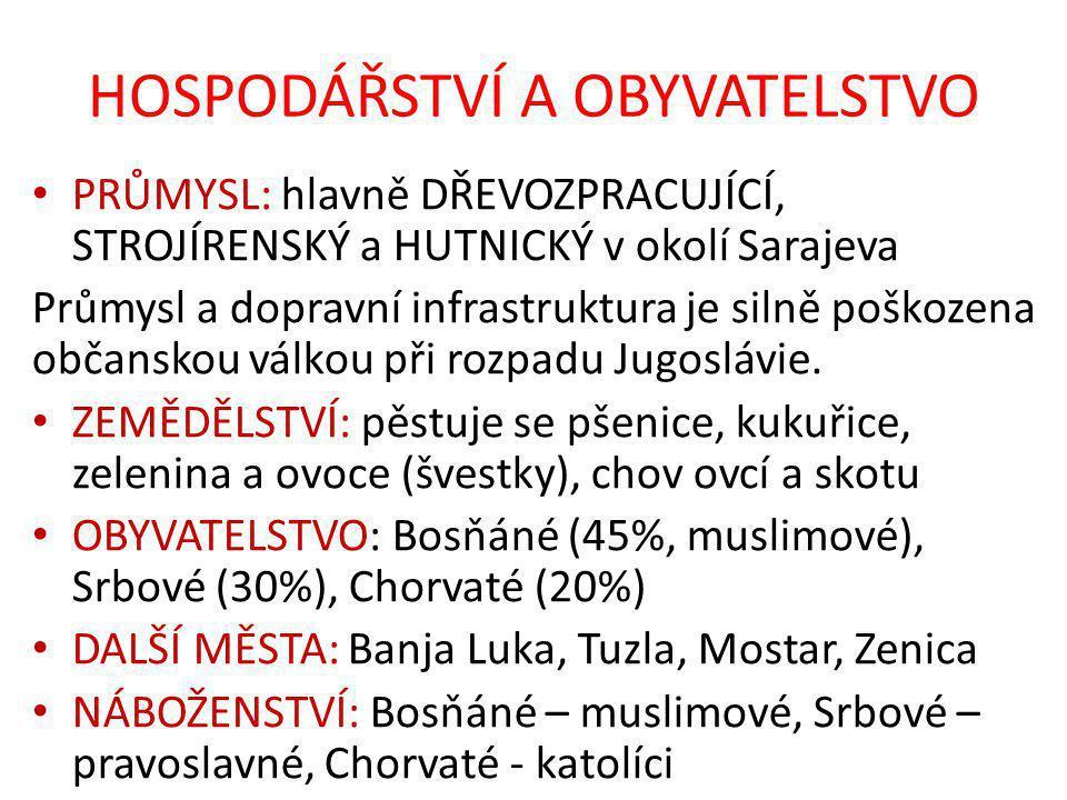 HOSPODÁŘSTVÍ A OBYVATELSTVO PRŮMYSL: hlavně DŘEVOZPRACUJÍCÍ, STROJÍRENSKÝ a HUTNICKÝ v okolí Sarajeva Průmysl a dopravní infrastruktura je silně poškozena občanskou válkou při rozpadu Jugoslávie.