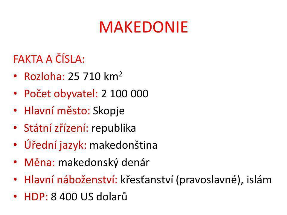 MAKEDONIE FAKTA A ČÍSLA: Rozloha: 25 710 km 2 Počet obyvatel: 2 100 000 Hlavní město: Skopje Státní zřízení: republika Úřední jazyk: makedonština Měna: makedonský denár Hlavní náboženství: křesťanství (pravoslavné), islám HDP: 8 400 US dolarů