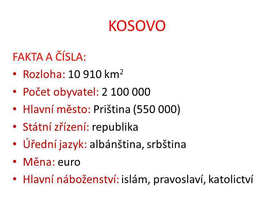 KOSOVO FAKTA A ČÍSLA: Rozloha: 10 910 km 2 Počet obyvatel: 2 100 000 Hlavní město: Priština (550 000) Státní zřízení: republika Úřední jazyk: albánština, srbština Měna: euro Hlavní náboženství: islám, pravoslaví, katolictví