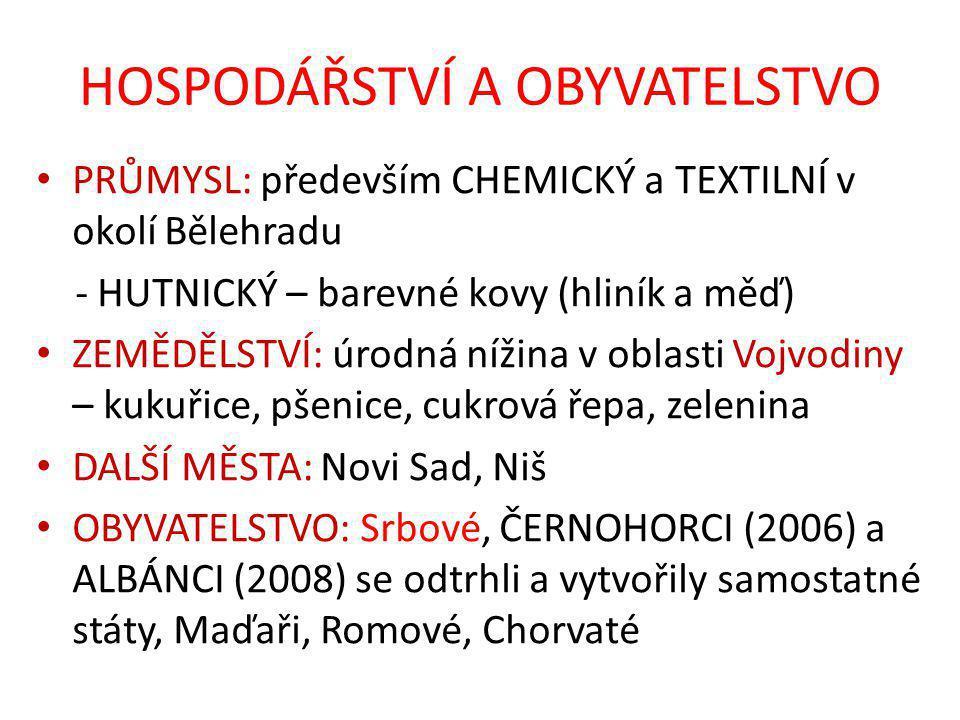 HOSPODÁŘSTVÍ A OBYVATELSTVO PRŮMYSL: především CHEMICKÝ a TEXTILNÍ v okolí Bělehradu - HUTNICKÝ – barevné kovy (hliník a měď) ZEMĚDĚLSTVÍ: úrodná nížina v oblasti Vojvodiny – kukuřice, pšenice, cukrová řepa, zelenina DALŠÍ MĚSTA: Novi Sad, Niš OBYVATELSTVO: Srbové, ČERNOHORCI (2006) a ALBÁNCI (2008) se odtrhli a vytvořily samostatné státy, Maďaři, Romové, Chorvaté