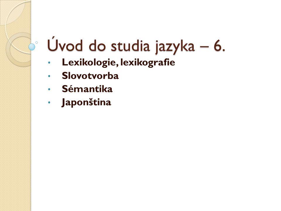 Úvod do studia jazyka – 6. Lexikologie, lexikografie Slovotvorba Sémantika Japonština