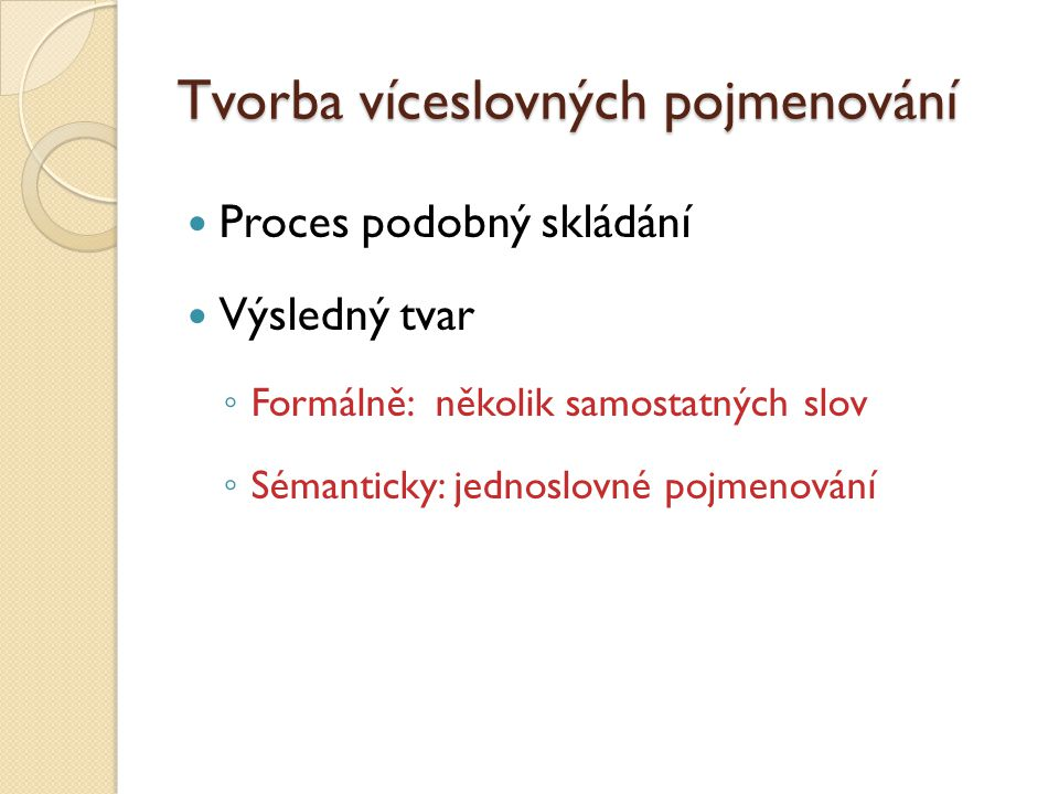 Tvorba víceslovných pojmenování Proces podobný skládání Výsledný tvar ◦ Formálně: několik samostatných slov ◦ Sémanticky: jednoslovné pojmenování